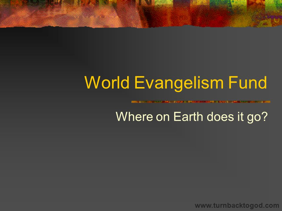 World Evangelism Fund Where on Earth does it go www.turnbacktogod.com
