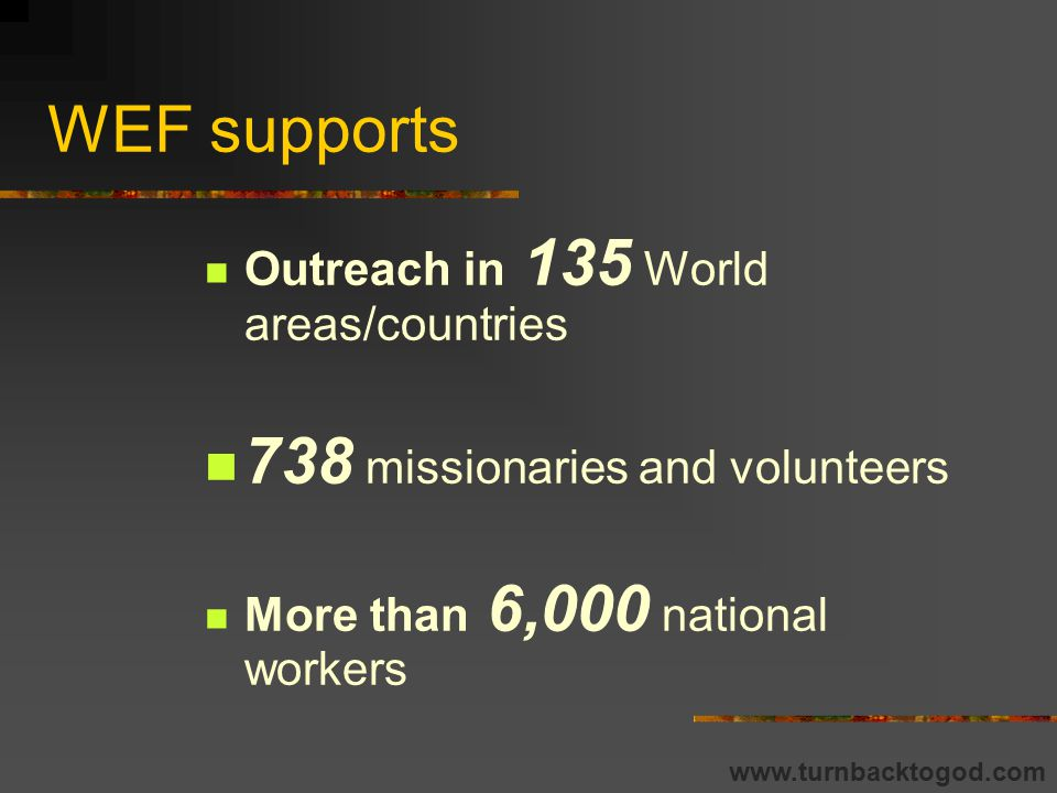 WEF gives help to Over 300 district organizations More than 7,000 churches Gospel Literature production in 93 languages www.turnbacktogod.com