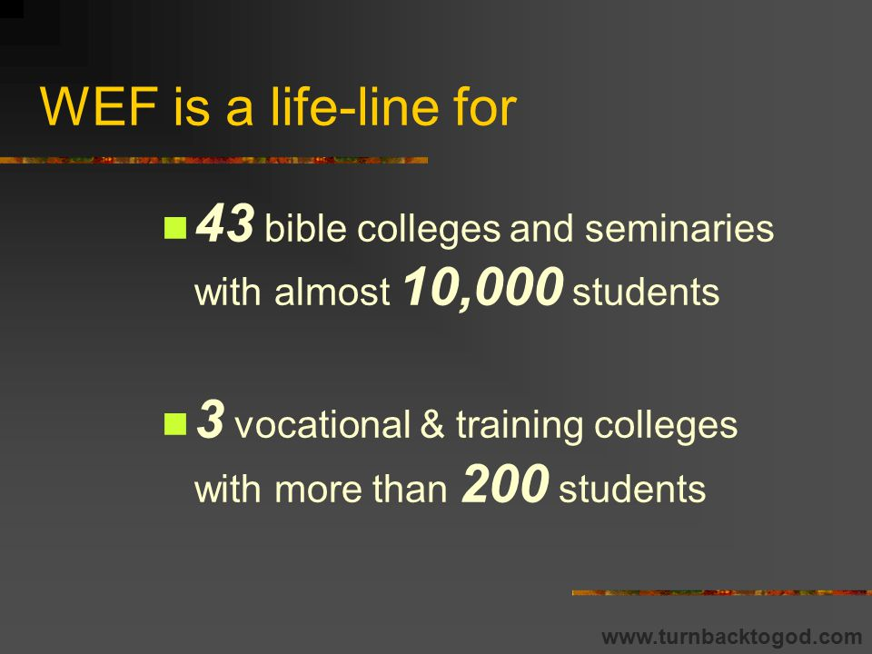 WEF is a life-line for 43 bible colleges and seminaries with almost 10,000 students 3 vocational & training colleges with more than 200 students www.turnbacktogod.com