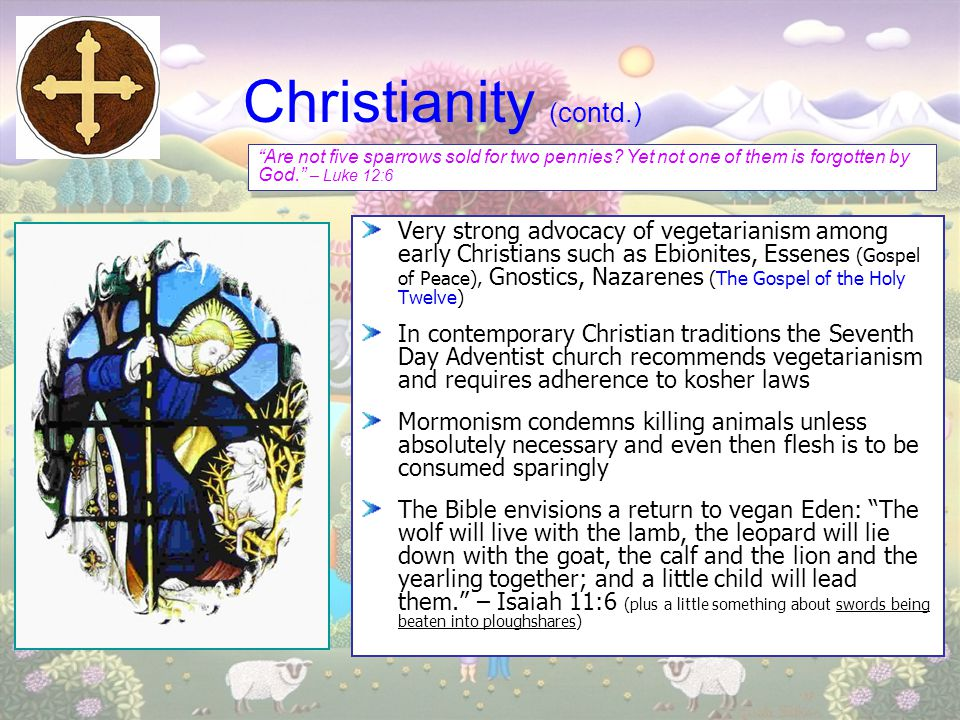 Christianity (contd.) Very strong advocacy of vegetarianism among early Christians such as Ebionites, Essenes (Gospel of Peace), Gnostics, Nazarenes (
