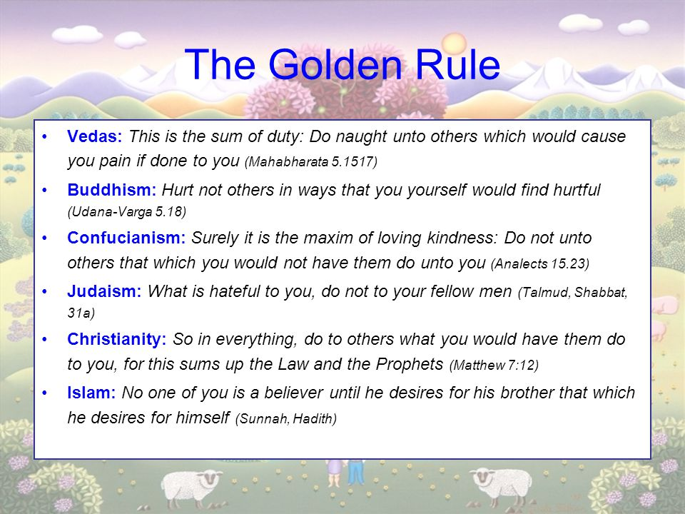 The Golden Rule Vedas: This is the sum of duty: Do naught unto others which would cause you pain if done to you (Mahabharata 5.1517) Buddhism: Hurt no