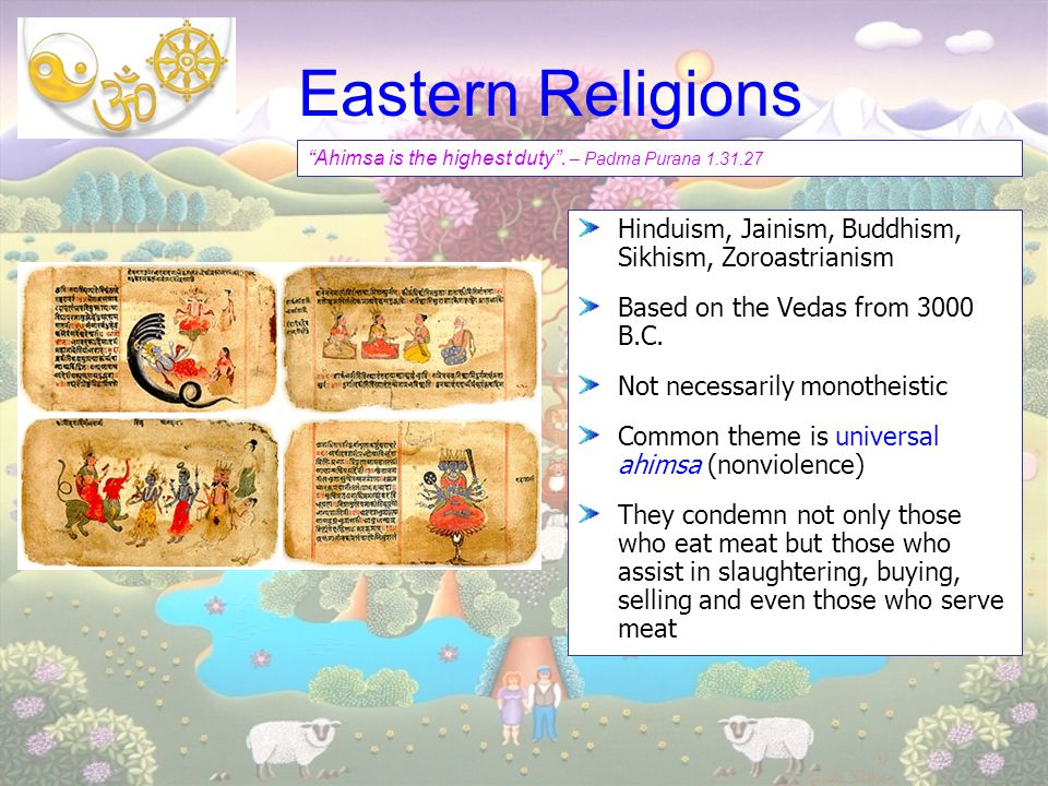 Eastern Religions Hinduism, Jainism, Buddhism, Sikhism, Zoroastrianism Based on the Vedas from 3000 B.C. Not necessarily monotheistic Common theme is