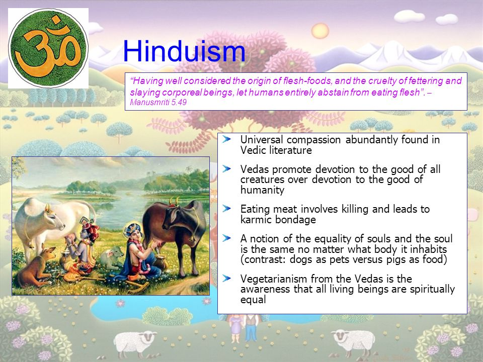 Hinduism Universal compassion abundantly found in Vedic literature Vedas promote devotion to the good of all creatures over devotion to the good of hu