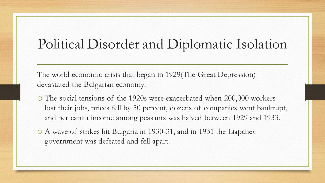 Political Disorder and Diplomatic Isolation The world economic crisis that began in 1929(The Great Depression) devastated the Bulgarian economy: o The social tensions of the 1920s were exacerbated when 200,000 workers lost their jobs, prices fell by 50 percent, dozens of companies went bankrupt, and per capita income among peasants was halved between 1929 and 1933.