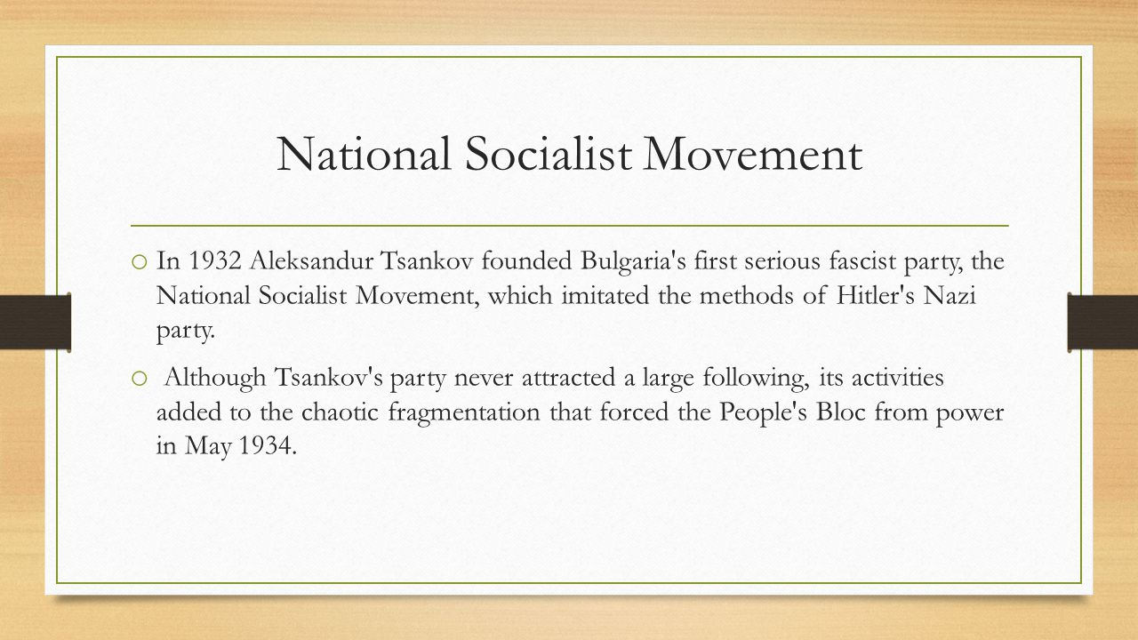 National Socialist Movement o In 1932 Aleksandur Tsankov founded Bulgaria s first serious fascist party, the National Socialist Movement, which imitated the methods of Hitler s Nazi party.