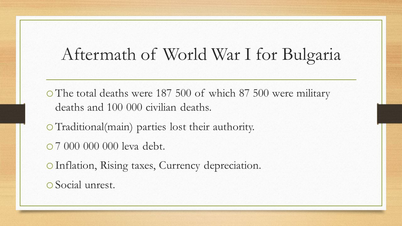 Aftermath of World War I for Bulgaria o The total deaths were 187 500 of which 87 500 were military deaths and 100 000 civilian deaths.