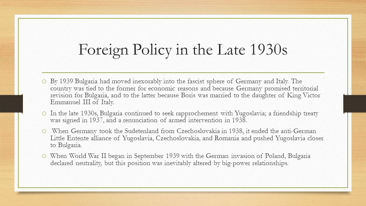 Foreign Policy in the Late 1930s o By 1939 Bulgaria had moved inexorably into the fascist sphere of Germany and Italy.
