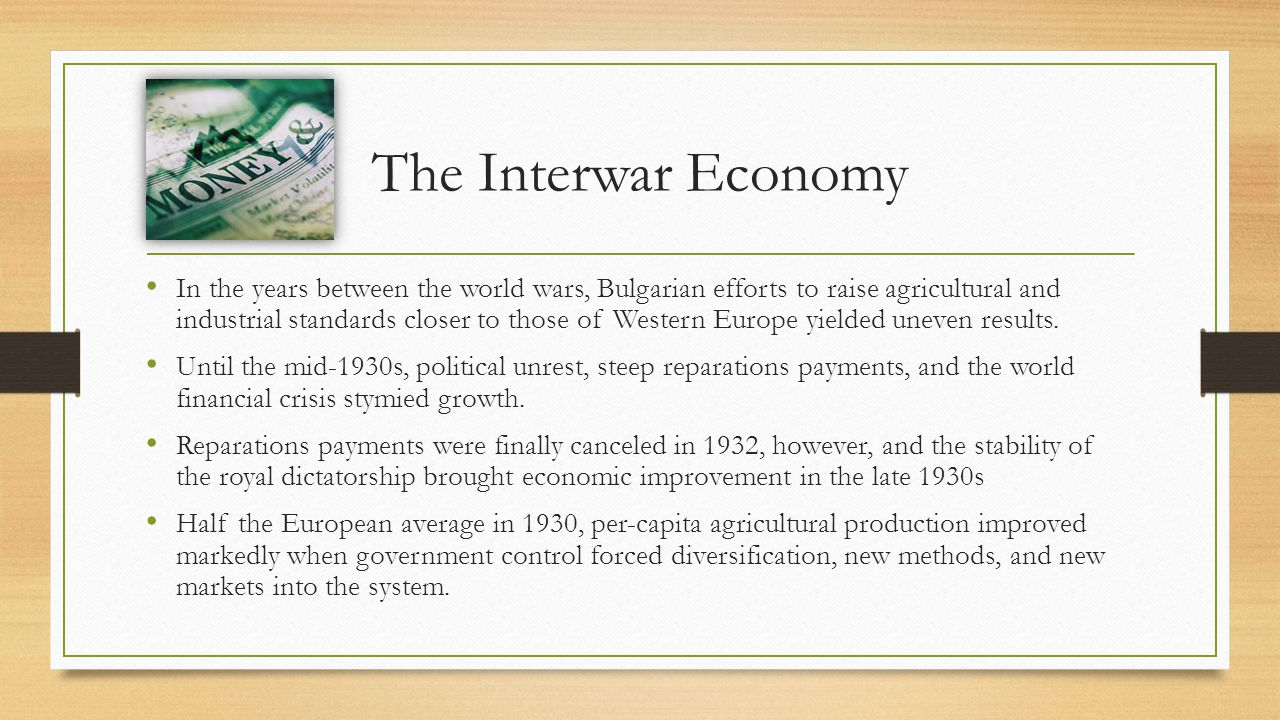 The Interwar Economy In the years between the world wars, Bulgarian efforts to raise agricultural and industrial standards closer to those of Western Europe yielded uneven results.