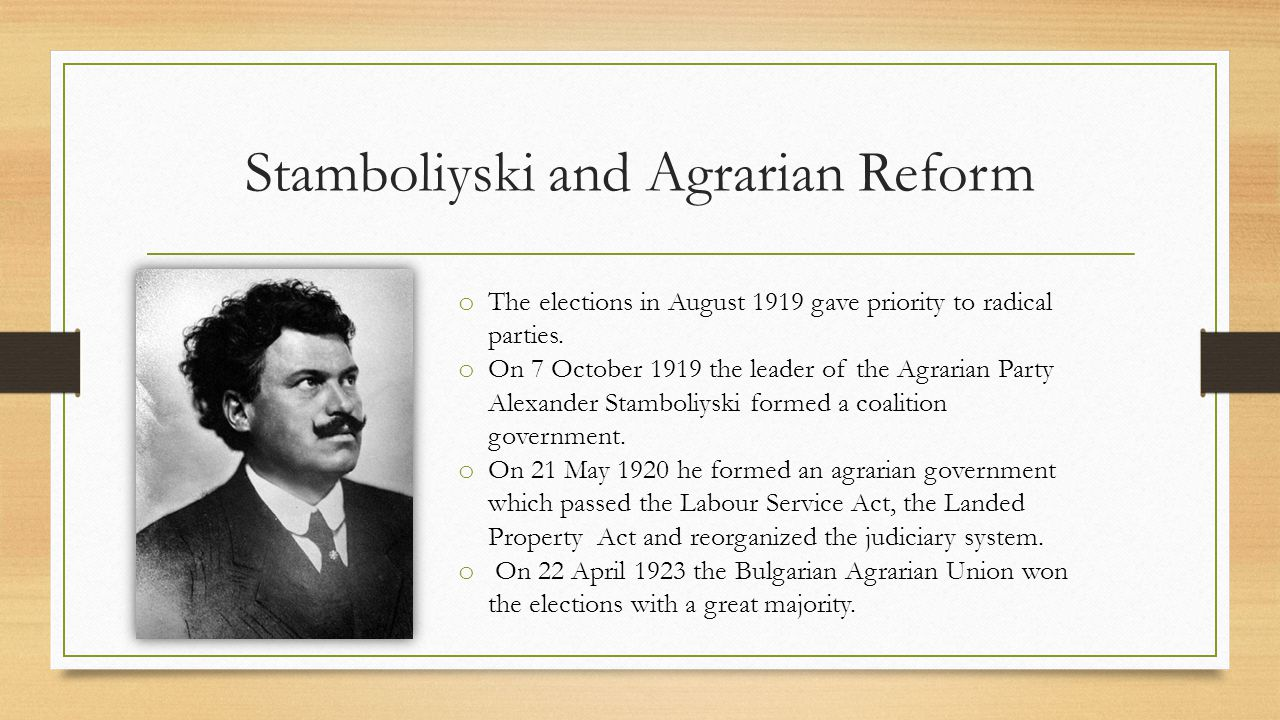 Stamboliyski and Agrarian Reform o The elections in August 1919 gave priority to radical parties.