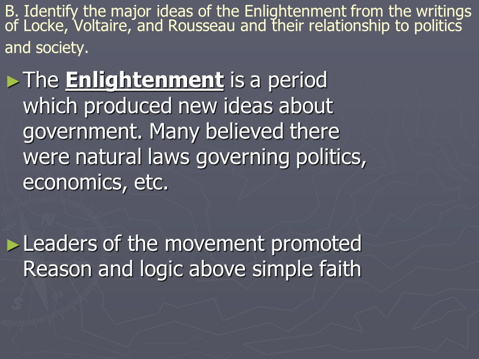 B. Identify the major ideas of the Enlightenment from the writings of Locke, Voltaire, and Rousseau and their relationship to politics and society. ►
