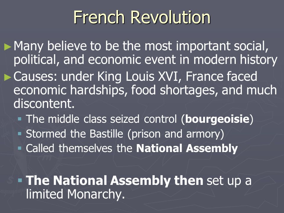 French Revolution ► ► Many believe to be the most important social, political, and economic event in modern history ► ► Causes: under King Louis XVI, France faced economic hardships, food shortages, and much discontent.