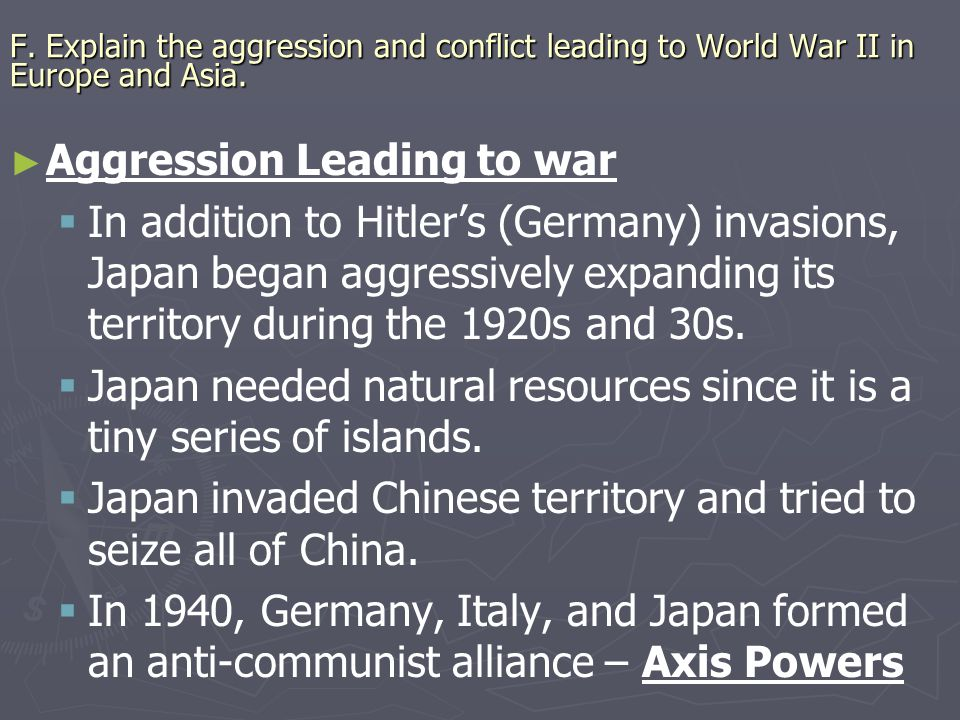 F.Explain the aggression and conflict leading to World War II in Europe and Asia.