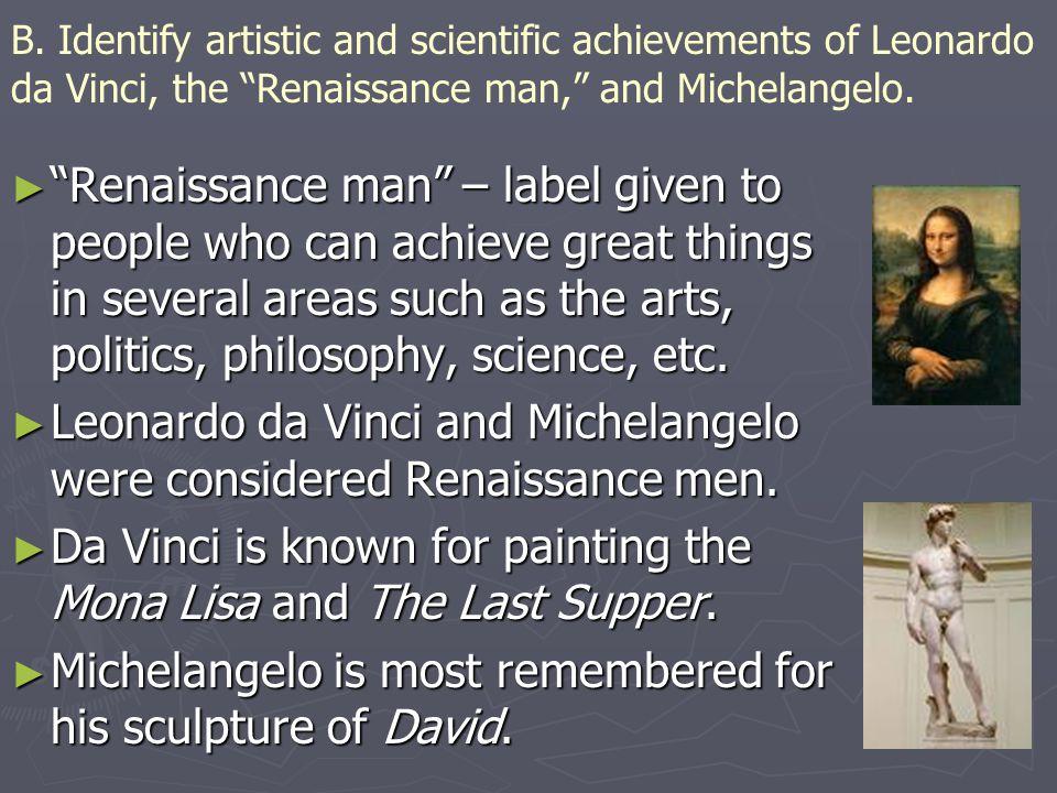 "B. Identify artistic and scientific achievements of Leonardo da Vinci, the ""Renaissance man,"" and Michelangelo. ► ""Renaissance man"" – label given to p"
