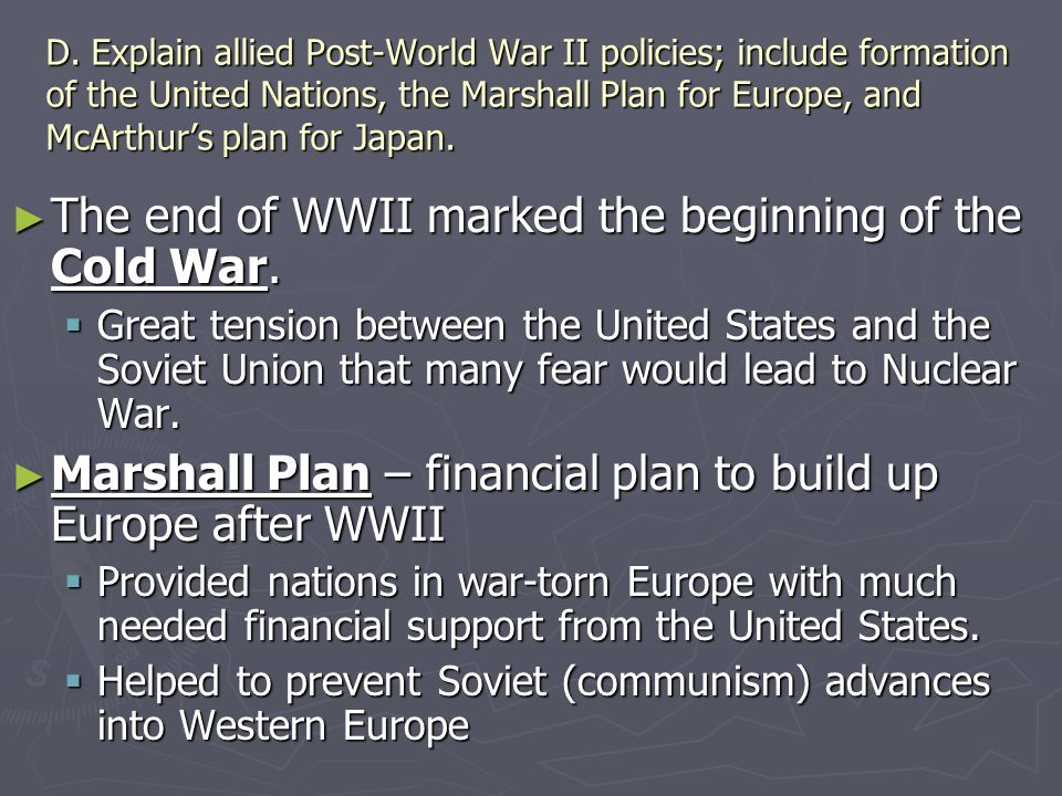 D. Explain allied Post-World War II policies; include formation of the United Nations, the Marshall Plan for Europe, and McArthur's plan for Japan. ►