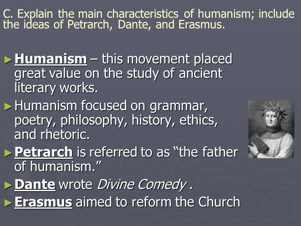 C.Explain the main characteristics of humanism; include the ideas of Petrarch, Dante, and Erasmus.