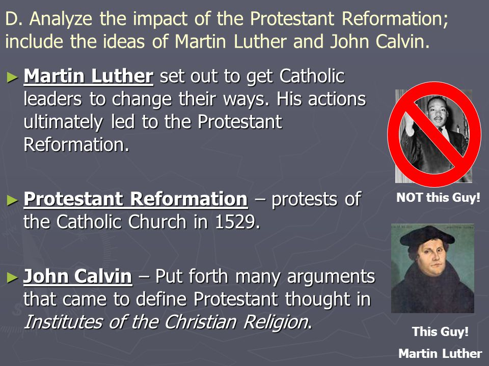 D. Analyze the impact of the Protestant Reformation; include the ideas of Martin Luther and John Calvin. ► Martin Luther set out to get Catholic leade