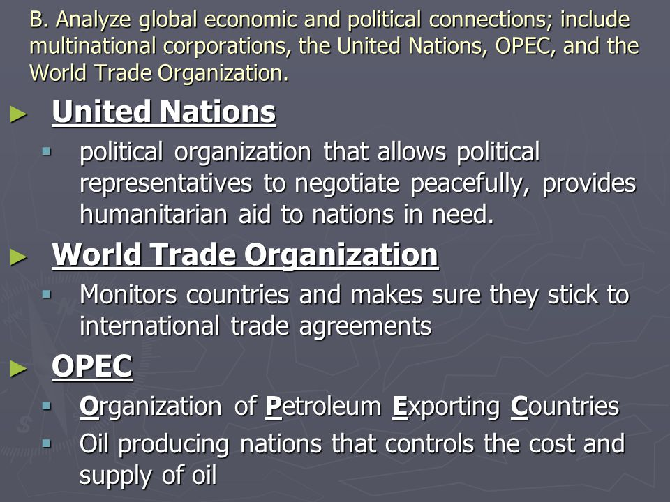 B. Analyze global economic and political connections; include multinational corporations, the United Nations, OPEC, and the World Trade Organization.