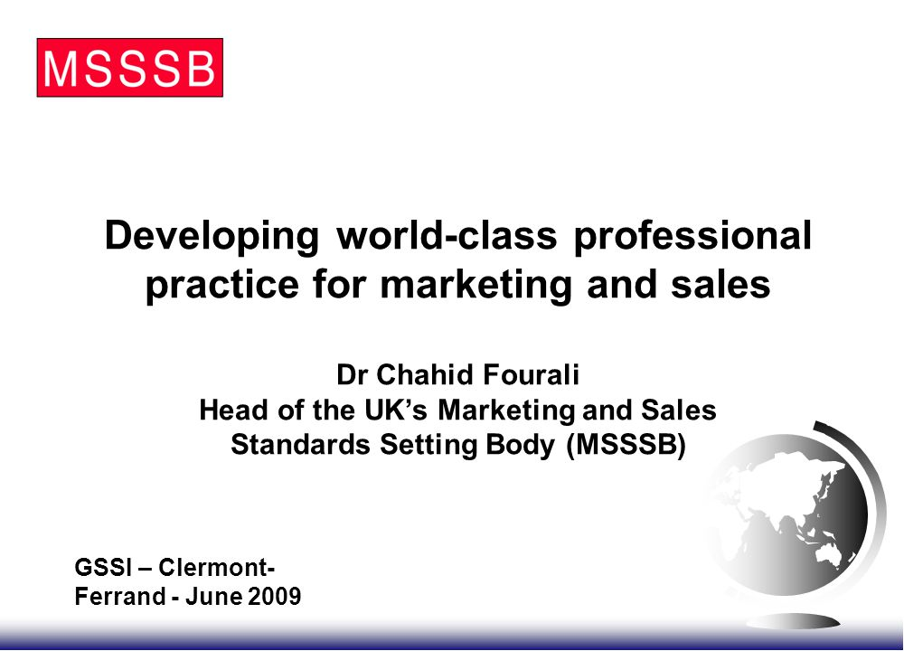  Introduce MSSSB and its work  Focus on the standards setting work and present the case for it  Introduce the procedure for developing the best practice standards  Introduce the outcomes of the project  Invite audience to be involved in the work Plan of Presentation World-class Standards for Marketing and Sales