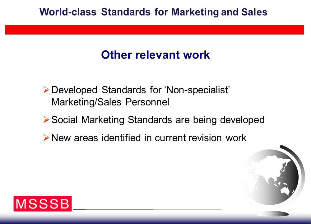 Other relevant work  Developed Standards for 'Non-specialist' Marketing/Sales Personnel  Social Marketing Standards are being developed  New areas identified in current revision work World-class Standards for Marketing and Sales