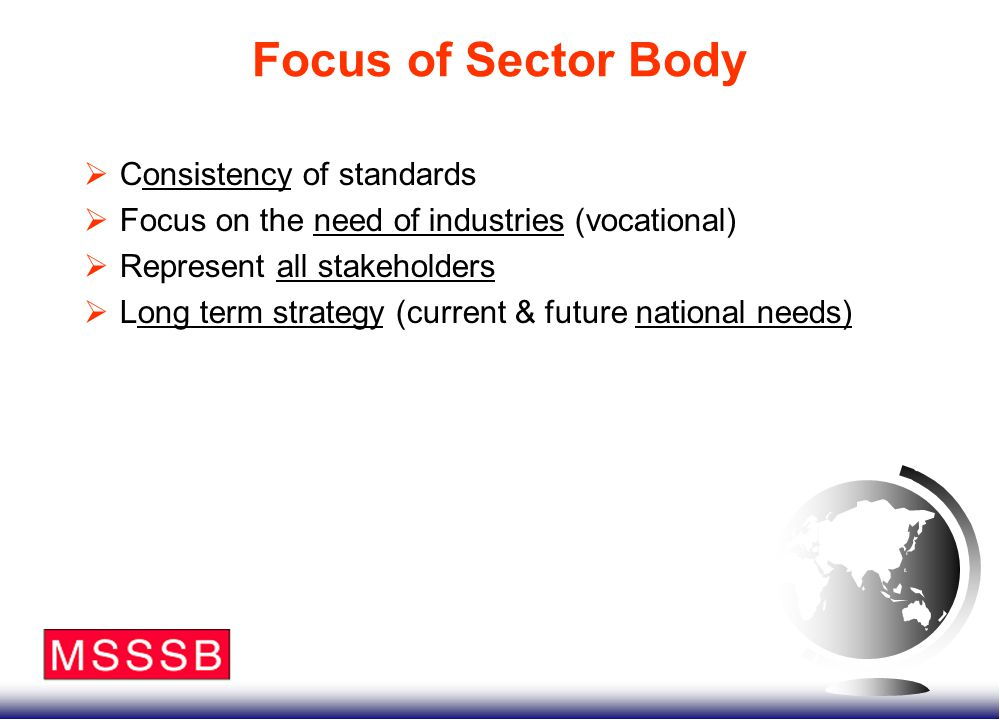 Focus of Sector Body  Consistency of standards  Focus on the need of industries (vocational)  Represent all stakeholders  Long term strategy (current & future national needs)