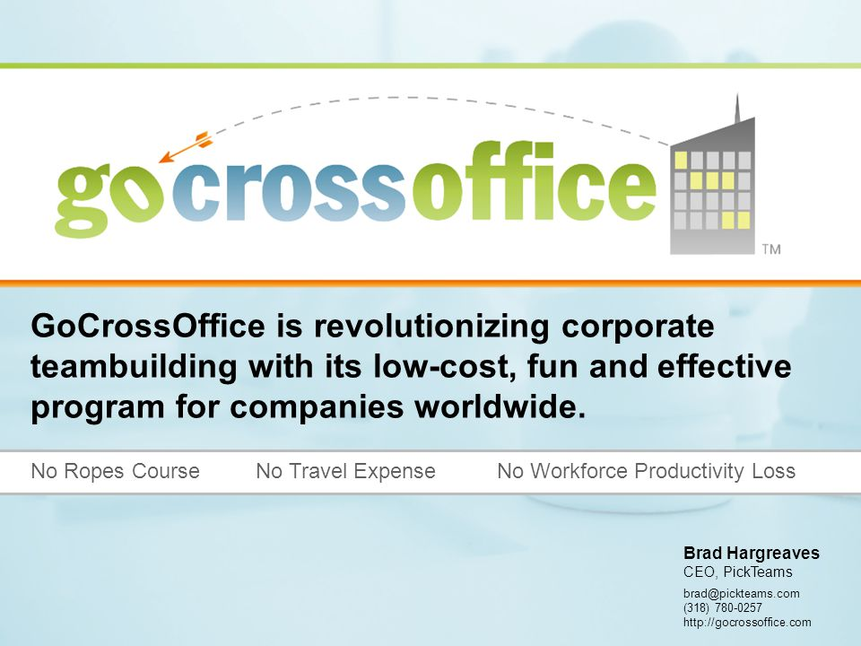 brad@pickteams.com (318) 780-0257 http://gocrossoffice.com No Ropes Course No Travel Expense No Workforce Productivity Loss GoCrossOffice is revolutionizing corporate teambuilding with its low-cost, fun and effective program for companies worldwide.