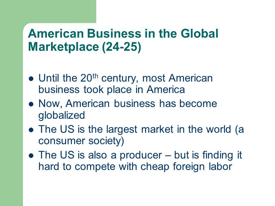 American Business in the Global Marketplace (24-25) Until the 20 th century, most American business took place in America Now, American business has b
