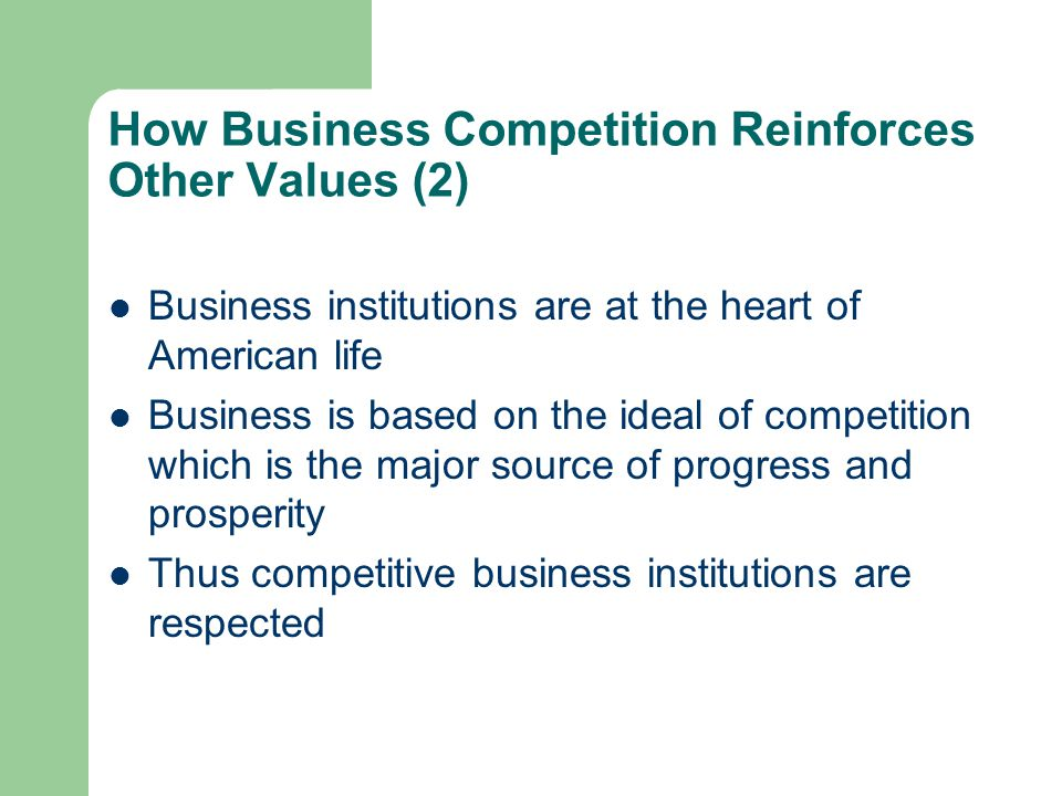How Business Competition Reinforces Other Values (2) Business institutions are at the heart of American life Business is based on the ideal of competi