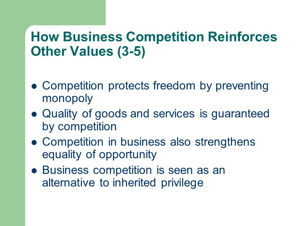 How Business Competition Reinforces Other Values (3-5) Competition protects freedom by preventing monopoly Quality of goods and services is guaranteed