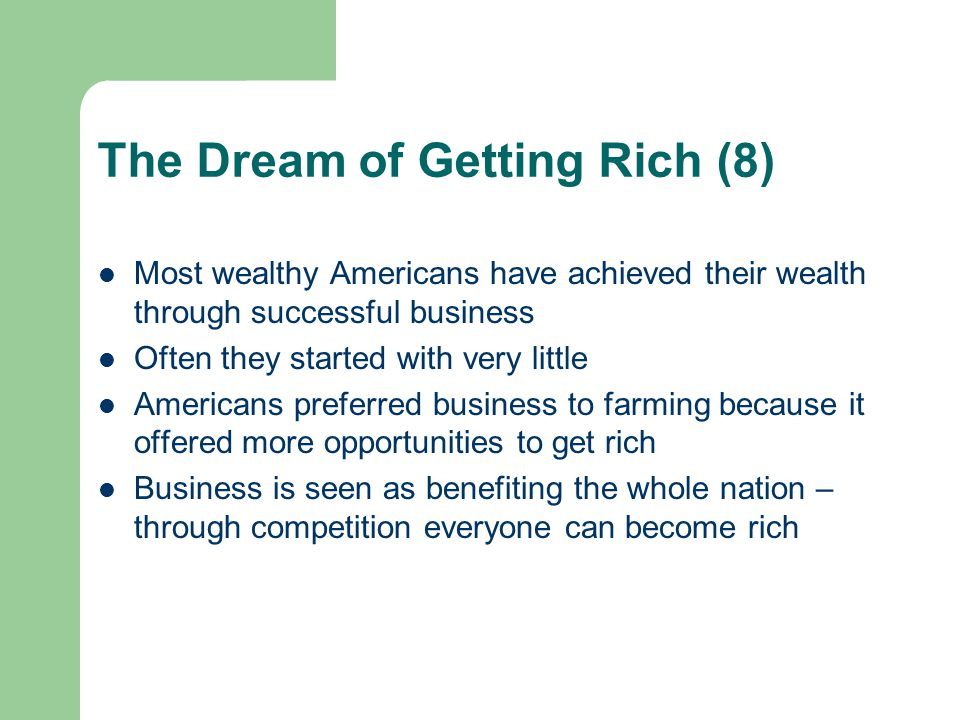 The Dream of Getting Rich (8) Most wealthy Americans have achieved their wealth through successful business Often they started with very little Americ