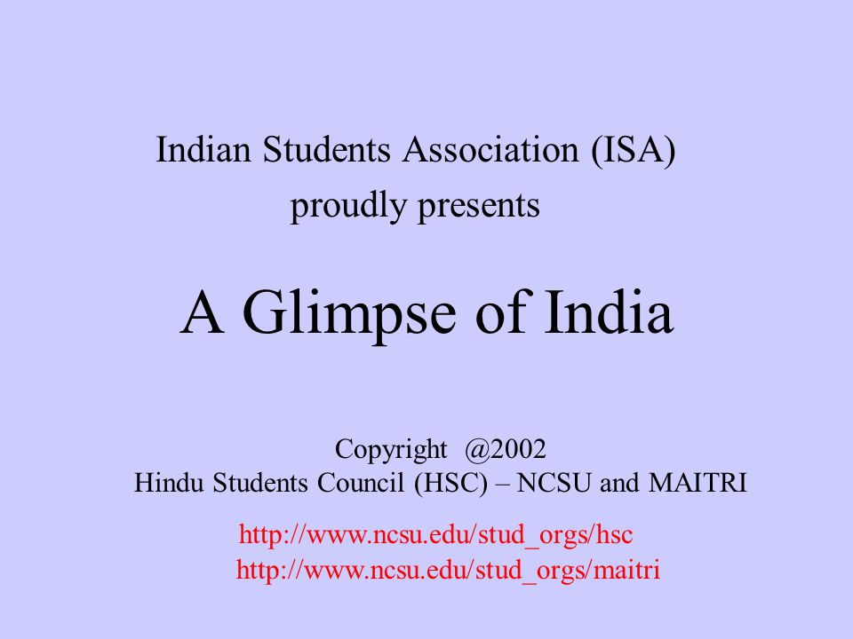 A Glimpse of India Indian Students Association (ISA) proudly presents Copyright @2002 Hindu Students Council (HSC) – NCSU and MAITRI http://www.ncsu.edu/stud_orgs/hsc http://www.ncsu.edu/stud_orgs/maitri