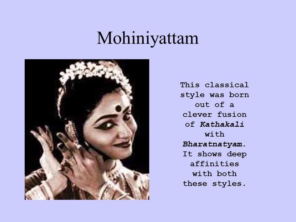 Mohiniyattam This classical style was born out of a clever fusion of Kathakali with Bharatnatyam.