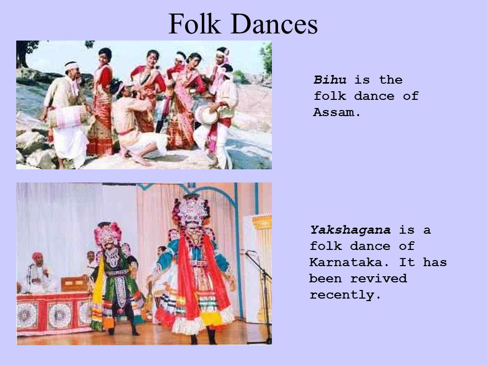 Folk Dances Bihu is the folk dance of Assam. Yakshagana is a folk dance of Karnataka.