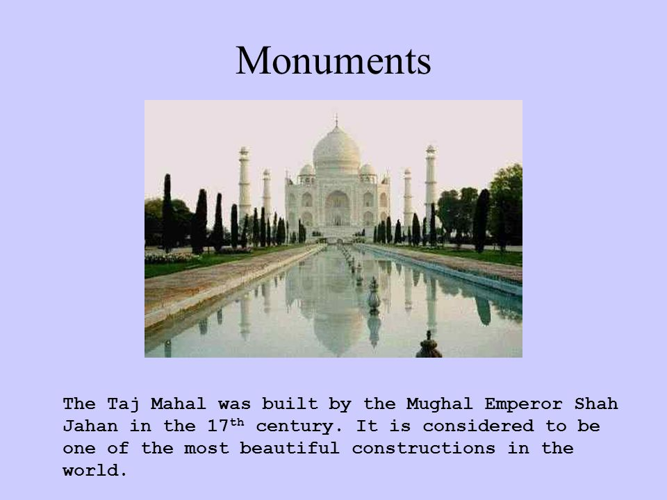 Monuments The Taj Mahal was built by the Mughal Emperor Shah Jahan in the 17 th century.