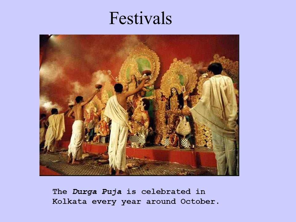 Festivals The Durga Puja is celebrated in Kolkata every year around October.