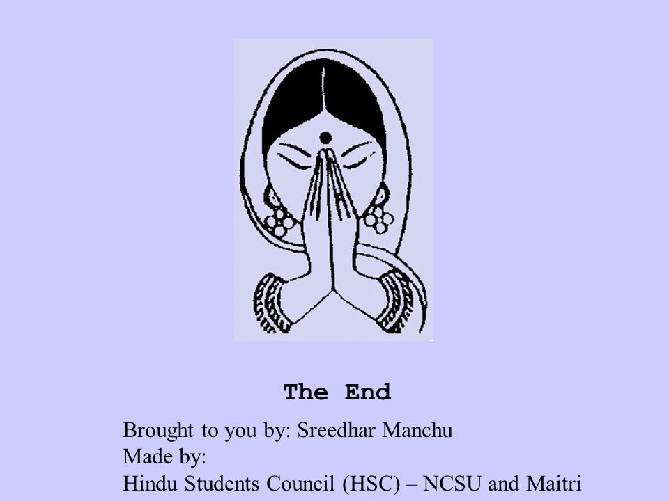The End Brought to you by: Sreedhar Manchu Made by: Hindu Students Council (HSC) – NCSU and Maitri
