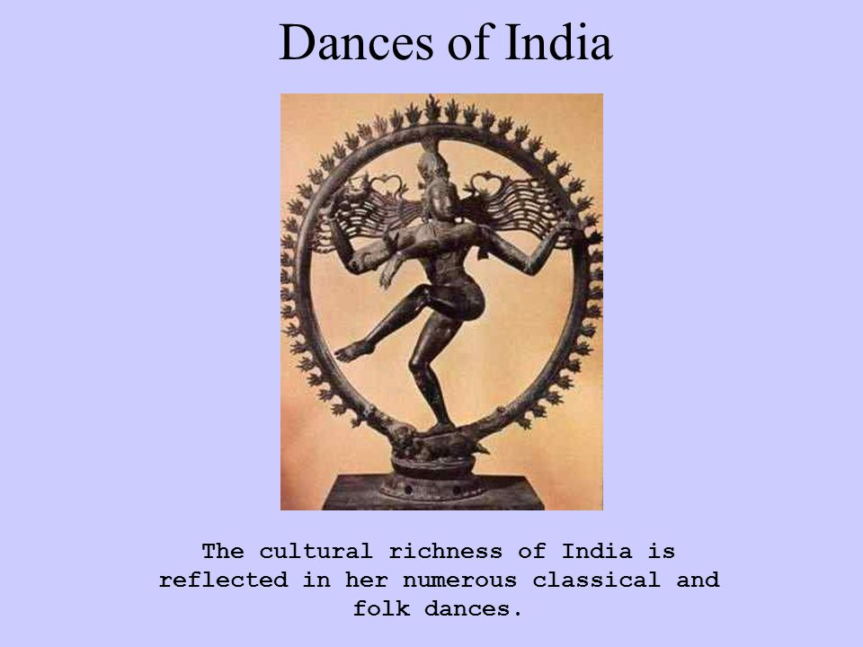 Dances of India The cultural richness of India is reflected in her numerous classical and folk dances.