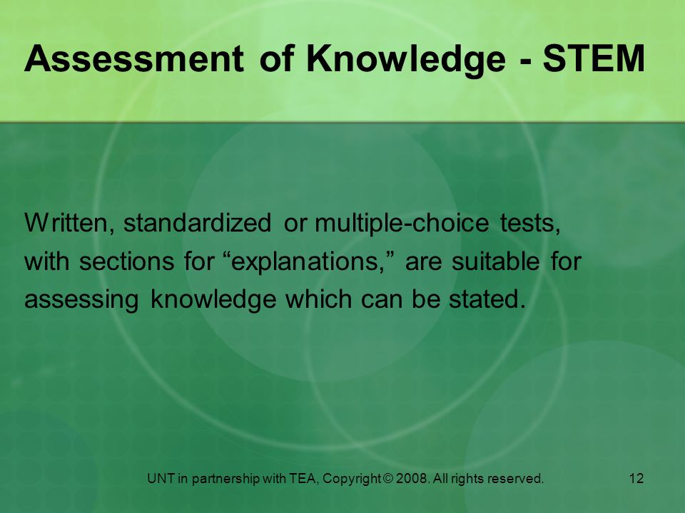 12 Assessment of Knowledge - STEM Written, standardized or multiple-choice tests, with sections for explanations, are suitable for assessing knowledge which can be stated.