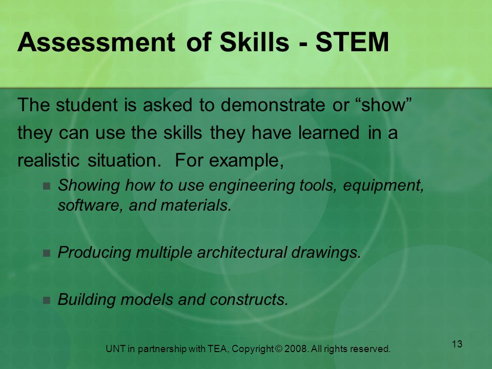 13 Assessment of Skills - STEM The student is asked to demonstrate or show they can use the skills they have learned in a realistic situation.