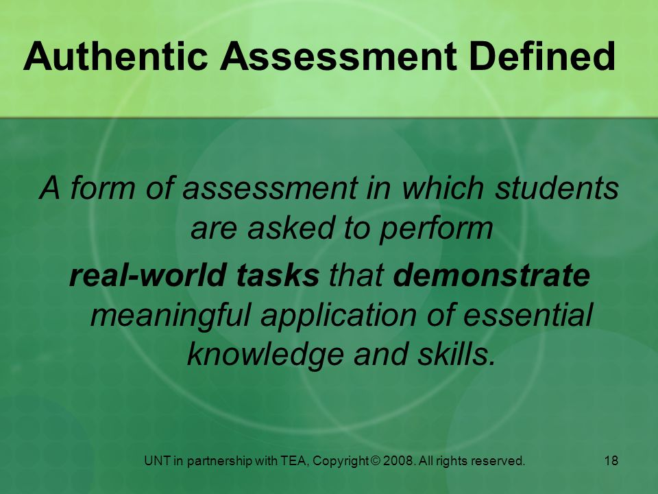 18 Authentic Assessment Defined A form of assessment in which students are asked to perform real-world tasks that demonstrate meaningful application of essential knowledge and skills.