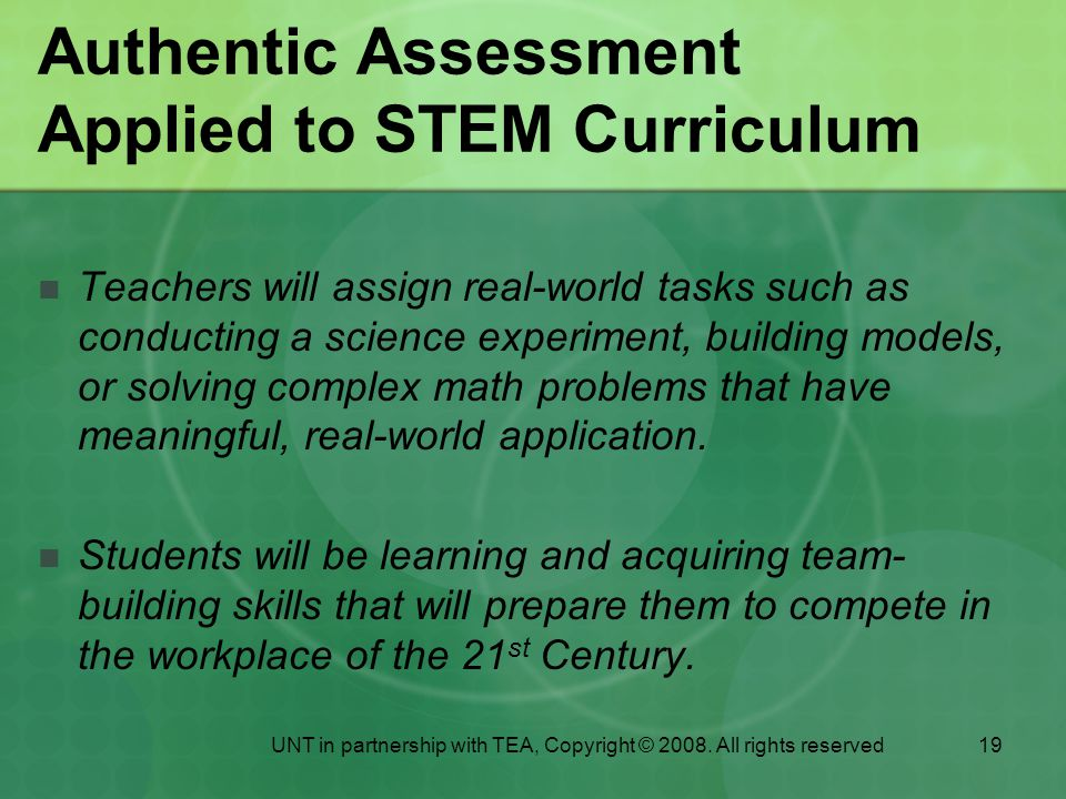 19 Authentic Assessment Applied to STEM Curriculum Teachers will assign real-world tasks such as conducting a science experiment, building models, or solving complex math problems that have meaningful, real-world application.