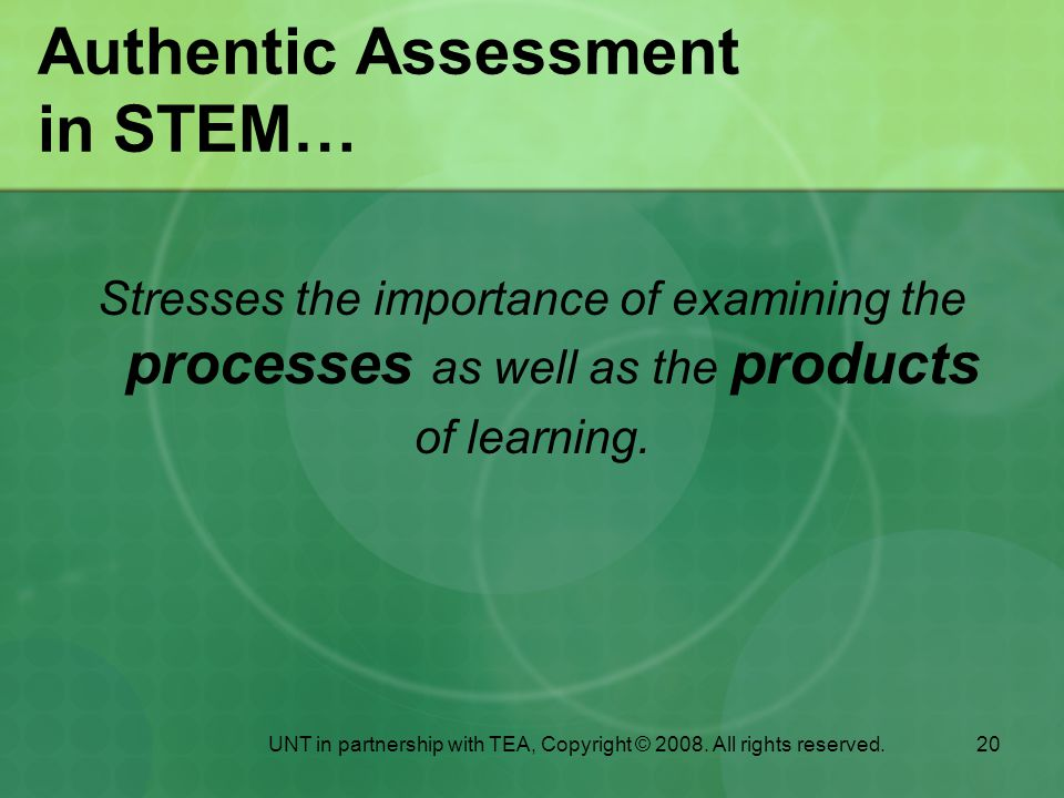 20 Authentic Assessment in STEM… Stresses the importance of examining the processes as well as the products of learning.