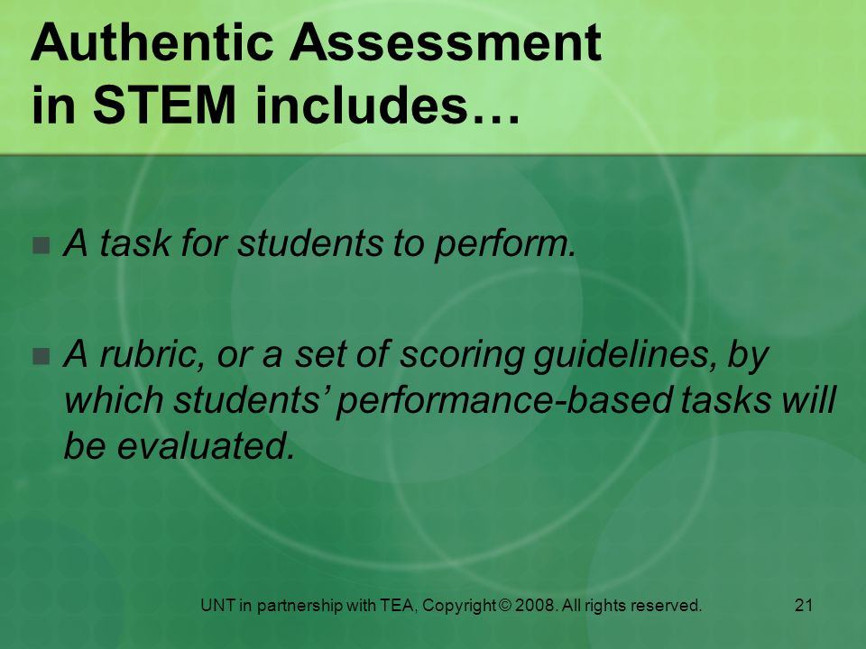 21 Authentic Assessment in STEM includes… A task for students to perform.