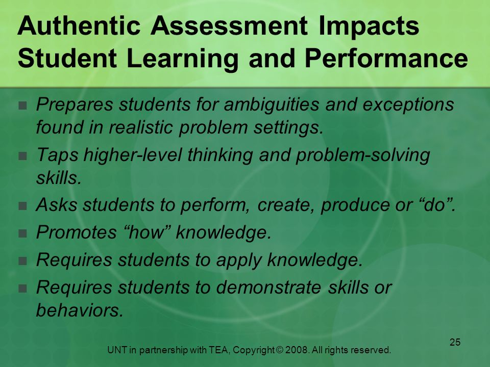 25 Authentic Assessment Impacts Student Learning and Performance Prepares students for ambiguities and exceptions found in realistic problem settings.