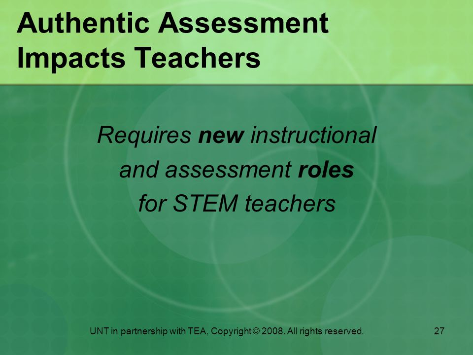 27 Authentic Assessment Impacts Teachers Requires new instructional and assessment roles for STEM teachers UNT in partnership with TEA, Copyright © 2008.