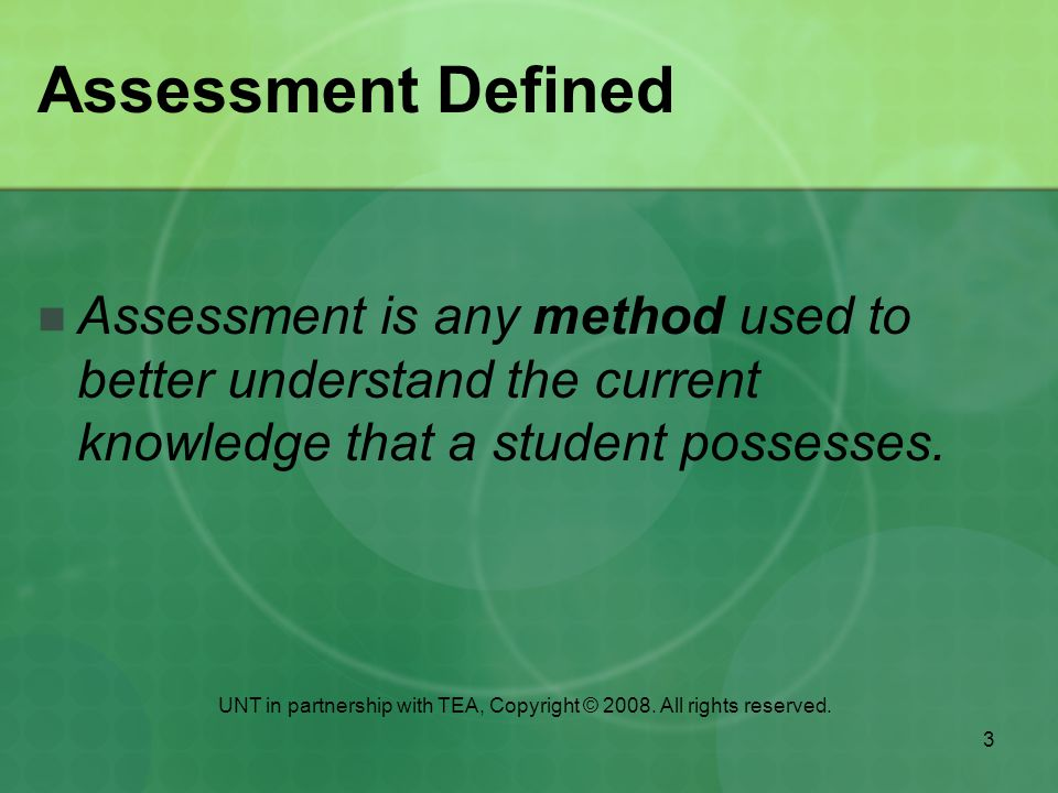 3 Assessment Defined Assessment is any method used to better understand the current knowledge that a student possesses.