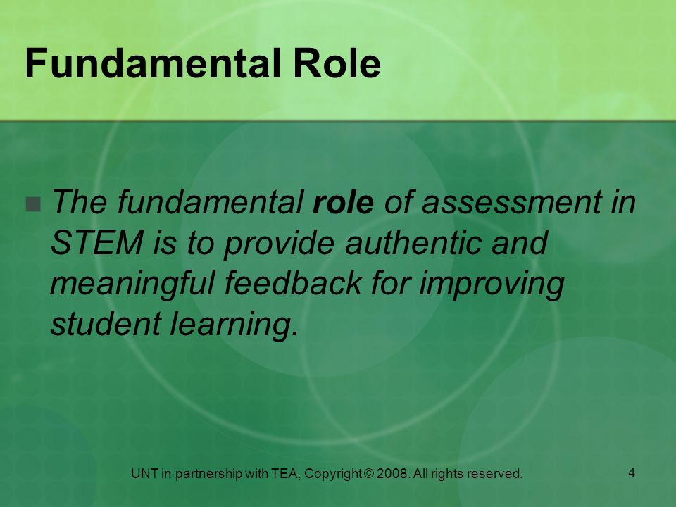 4 Fundamental Role The fundamental role of assessment in STEM is to provide authentic and meaningful feedback for improving student learning.
