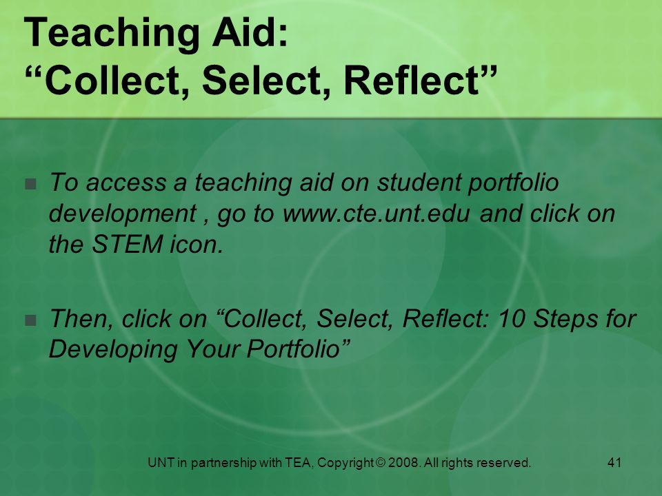 41 Teaching Aid: Collect, Select, Reflect To access a teaching aid on student portfolio development, go to www.cte.unt.edu and click on the STEM icon.