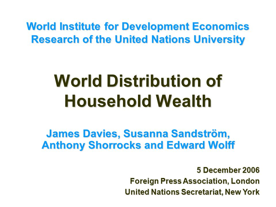 World Distribution of Household Wealth James Davies, Susanna Sandström, Anthony Shorrocks and Edward Wolff 5 December 2006 Foreign Press Association, London United Nations Secretariat, New York World Institute for Development Economics Research of the United Nations University