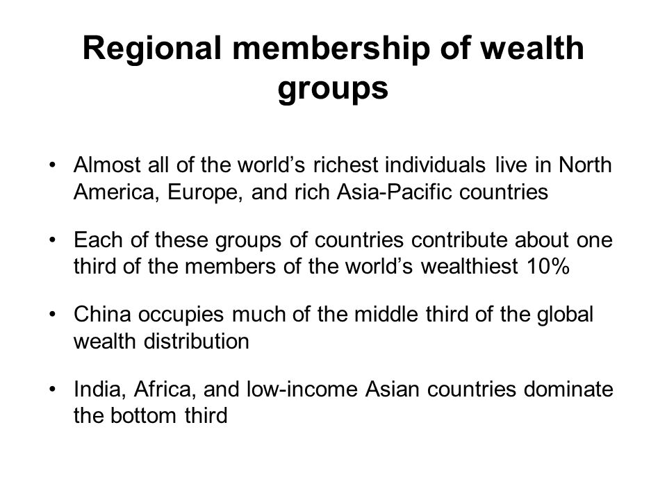 Regional membership of wealth groups Almost all of the world's richest individuals live in North America, Europe, and rich Asia-Pacific countries Each