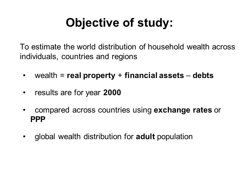Objective of study: To estimate the world distribution of household wealth across individuals, countries and regions wealth = real property + financia